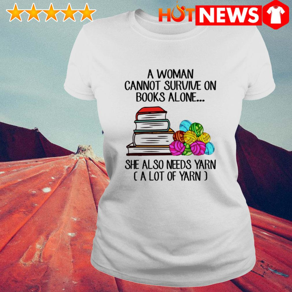 A woman cannot survive on books alone she also needs yarn a lot of yarn Ladies Tee