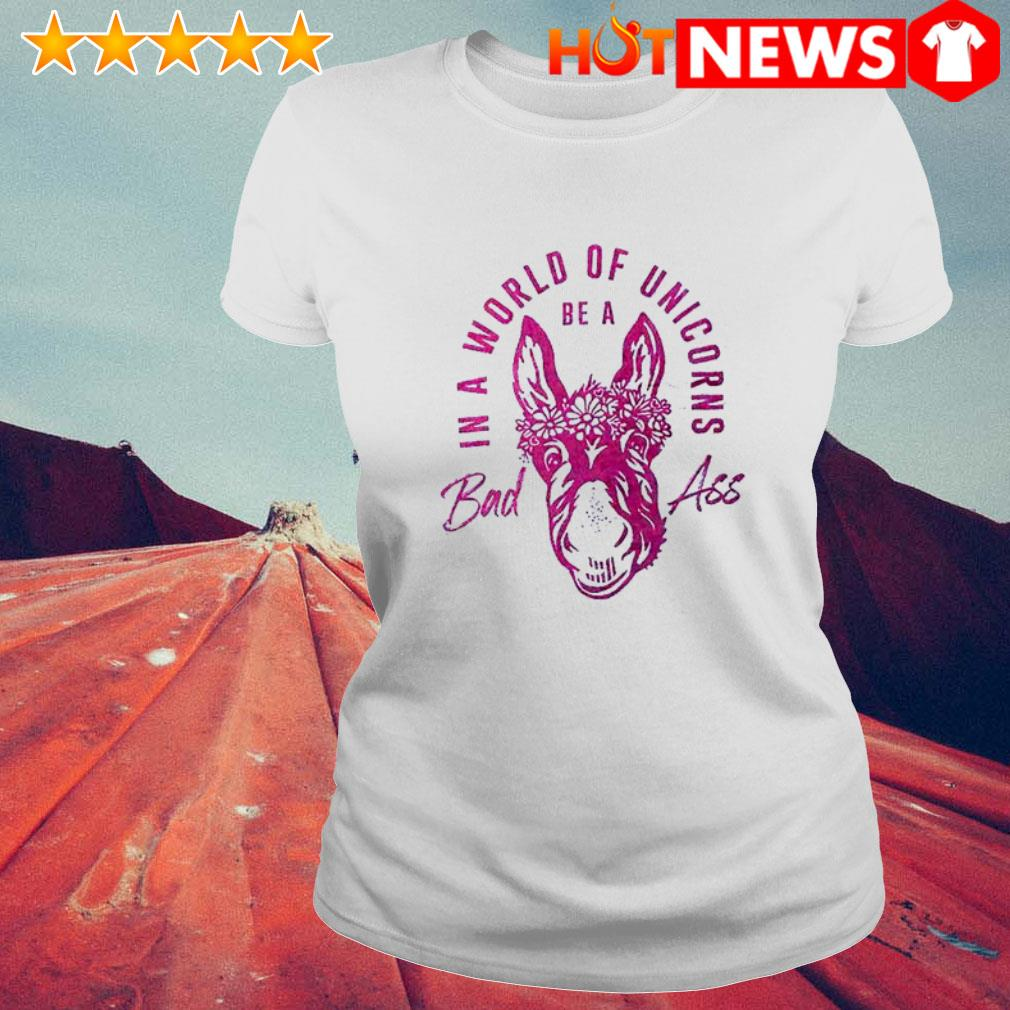 Be a bad ass in a world of unicorns Ladies Tee