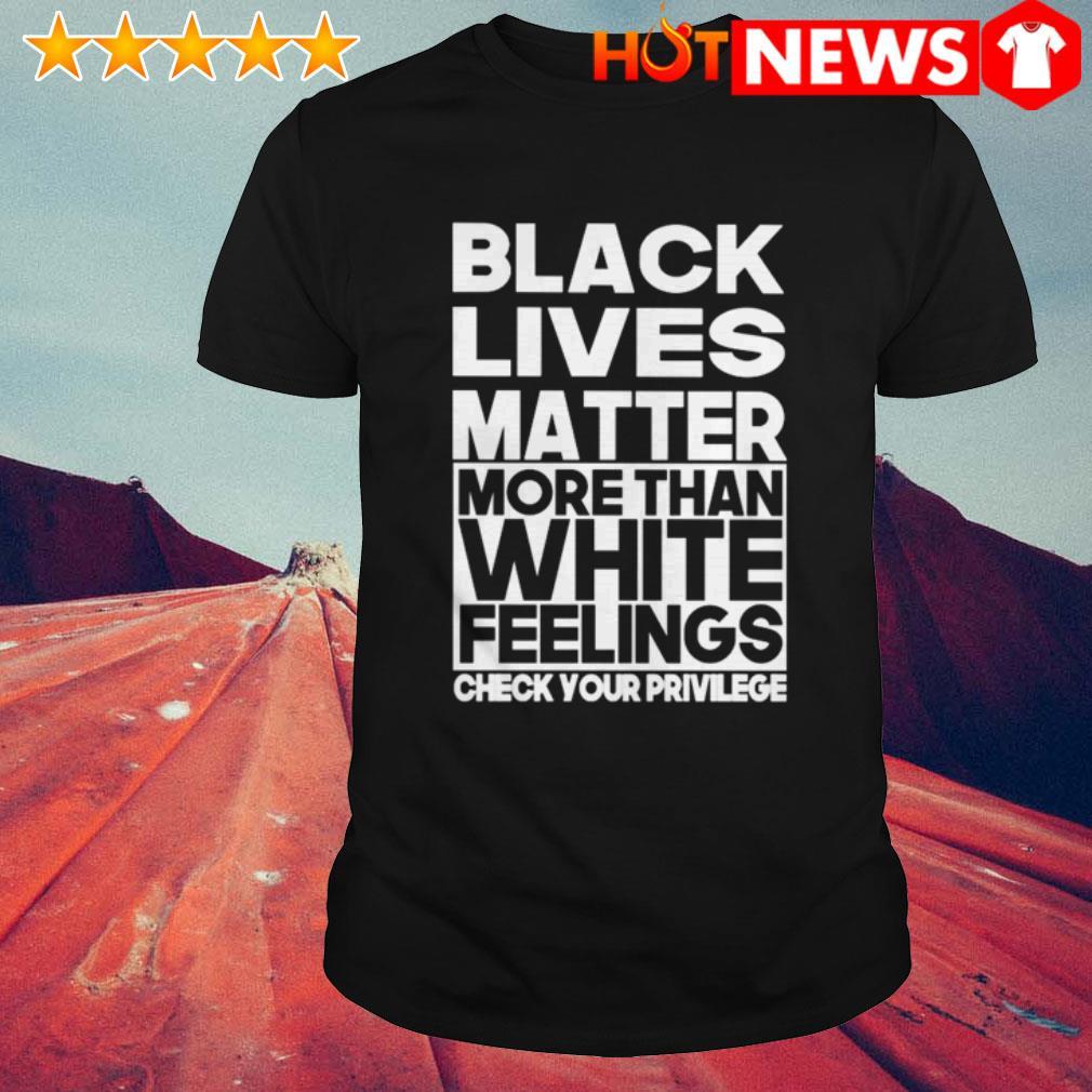 Black lives matter more than white feelings shirt