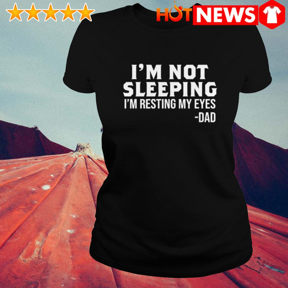 Dad I'm resting my eyes I'm not sleeping Ladies Tee