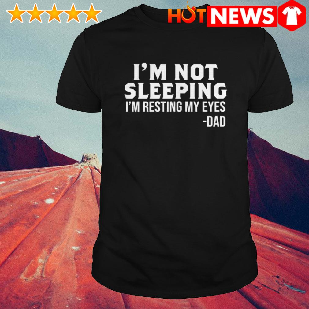 Dad I'm resting my eyes I'm not sleeping shirt