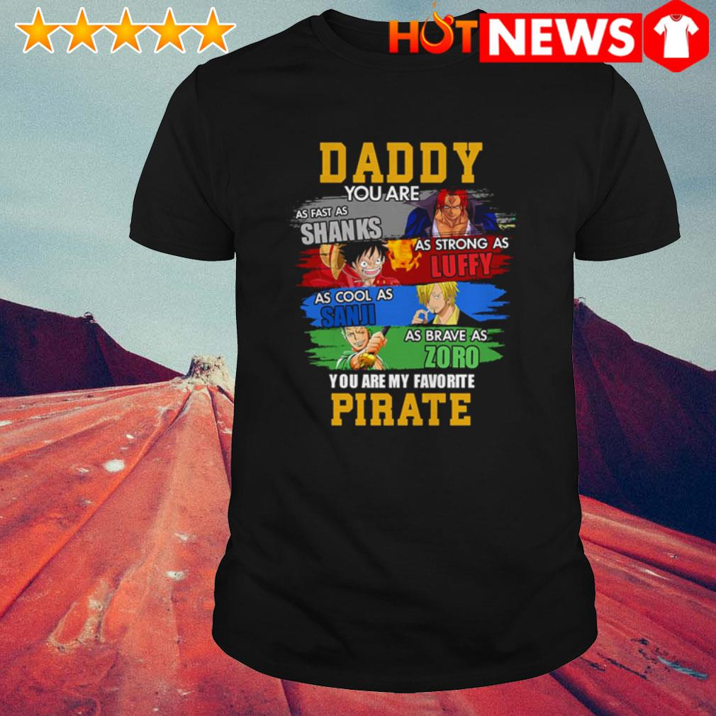 Daddy you are as fast as Shanks as strong as Luffy you are my favorite Pirate shirt