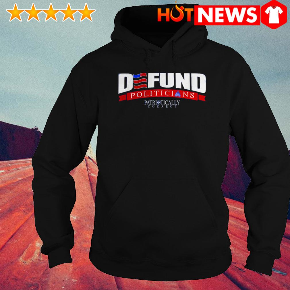 Defund politicians Patriotically Correct American Hoodie