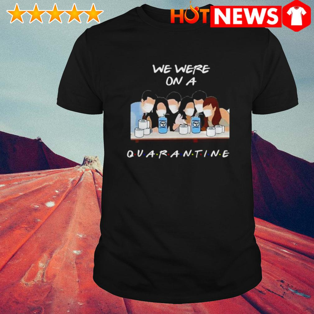 Friends we were on a quarantine Coronavirus shirt