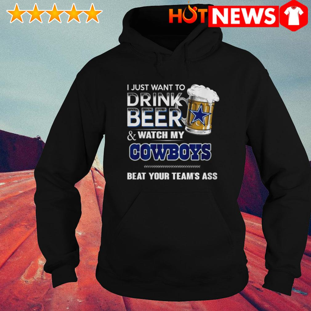I just want to drink beer and watch my Dallas Cowboys beat your team's ass Hoodie