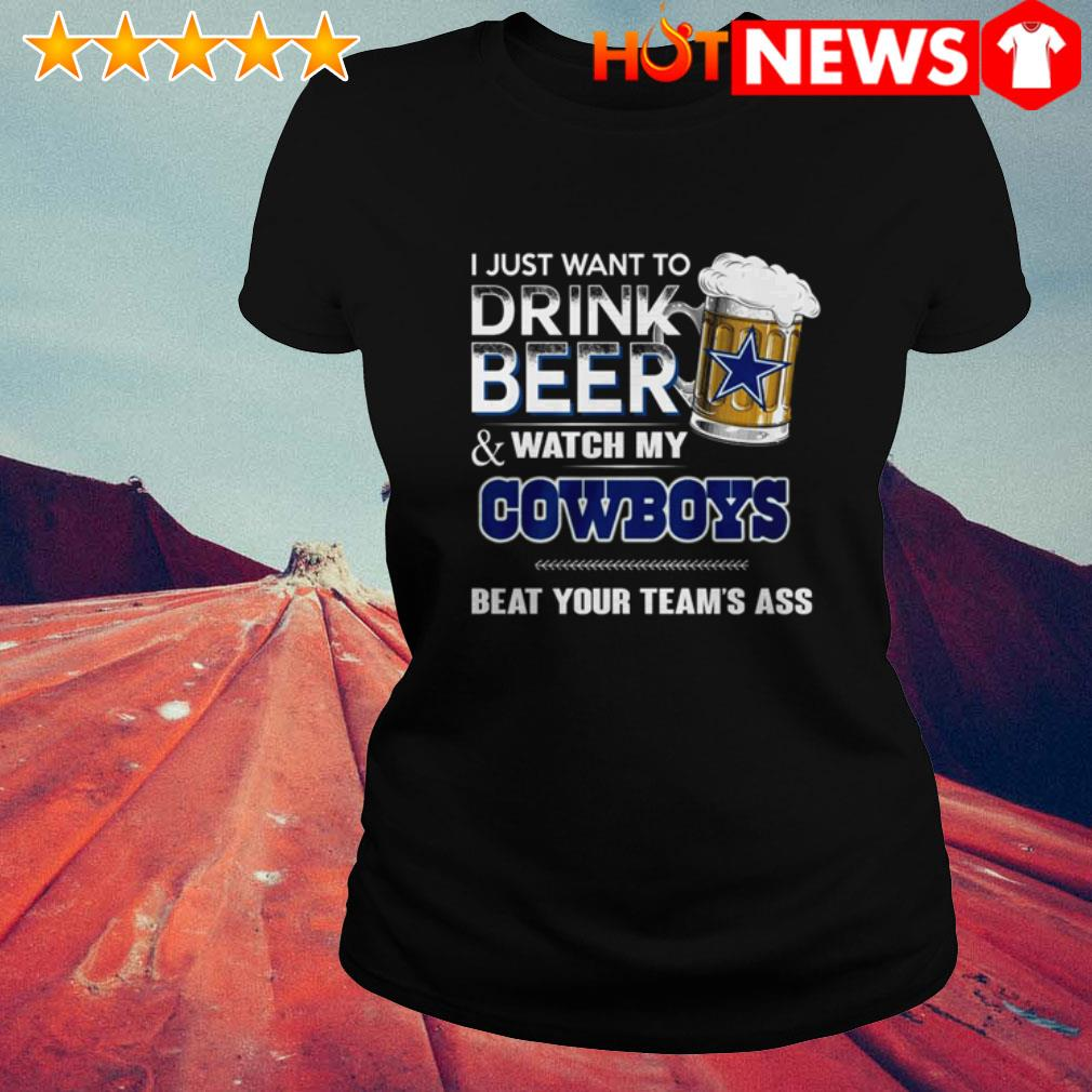 I just want to drink beer and watch my Dallas Cowboys beat your team's ass Ladies Tee