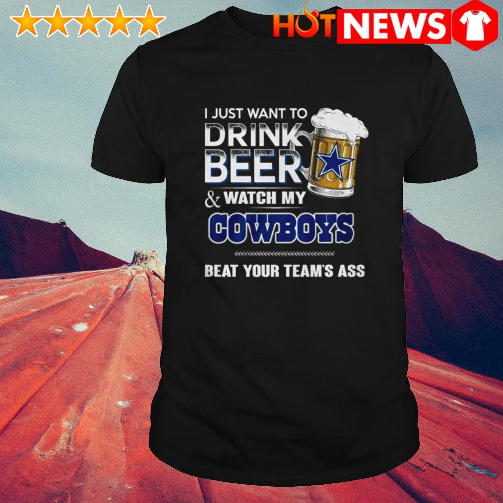 I just want to drink beer and watch my Dallas Cowboys beat your team's ass shirt
