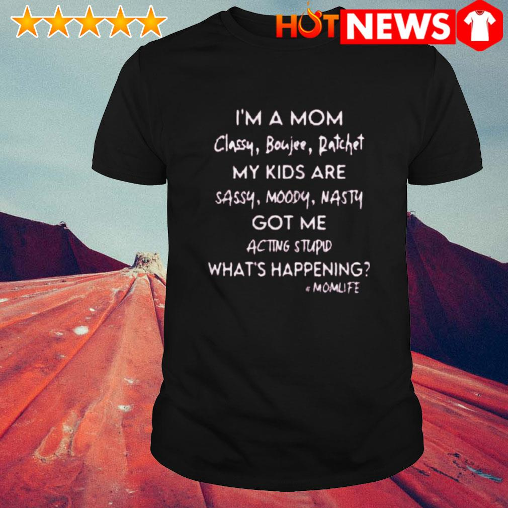 I'm a mom classy boujee ratchet my kids are sassy moody nasty what's happening shirt