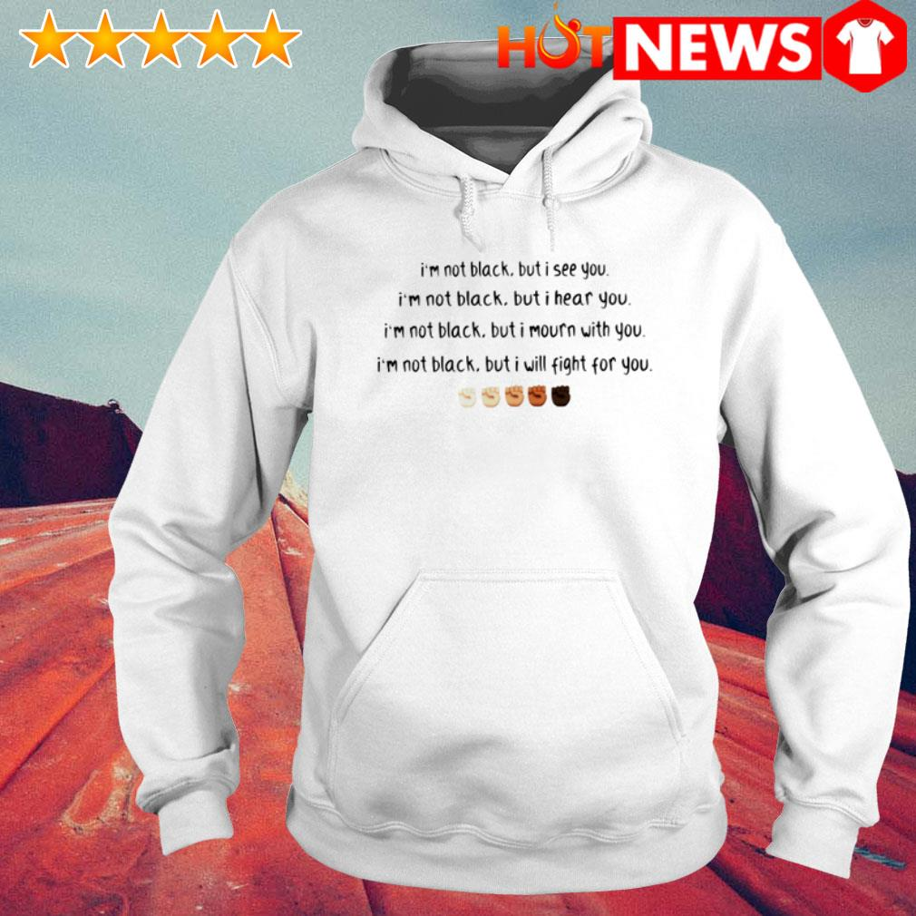 I'm not black but I see you I hear you I mourn with you I will fight for you Hoodie