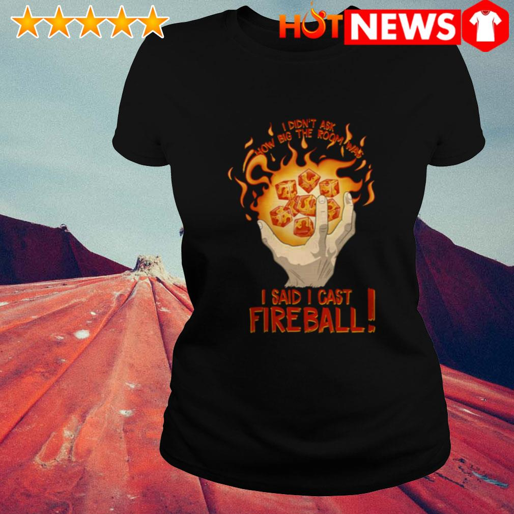 I said I cast fireball I didn't ask how big the room was   Ladies Tee