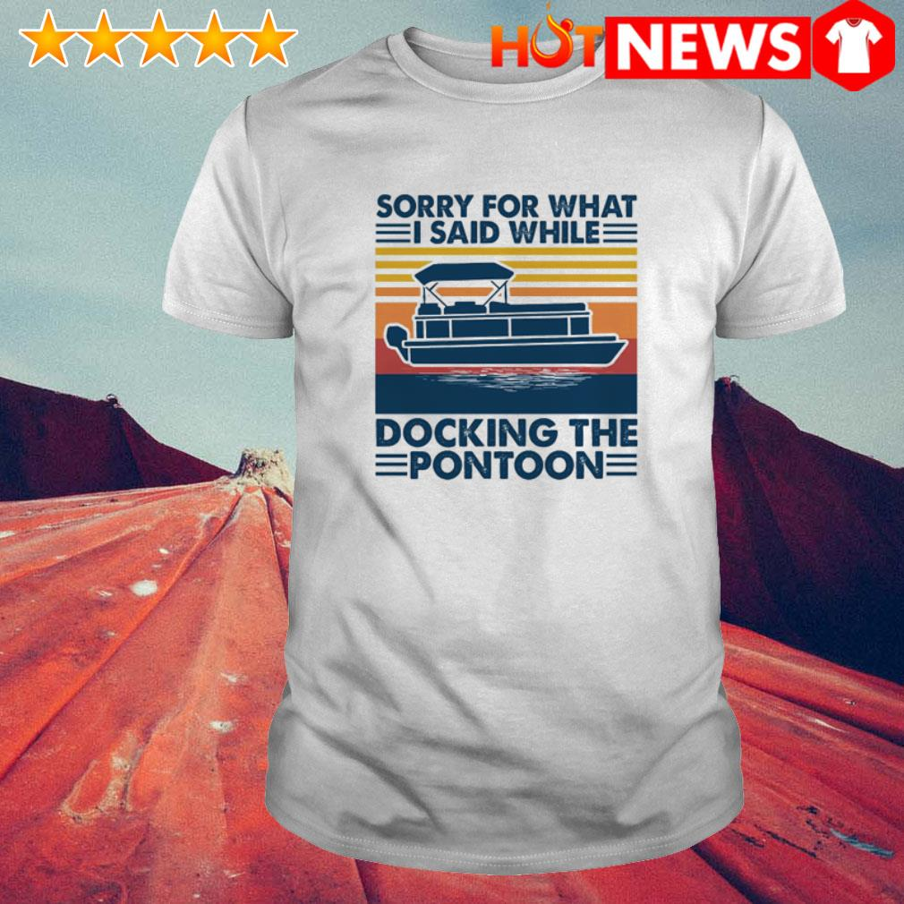 Vintage sorry for what I said while docking the pontoon shirt