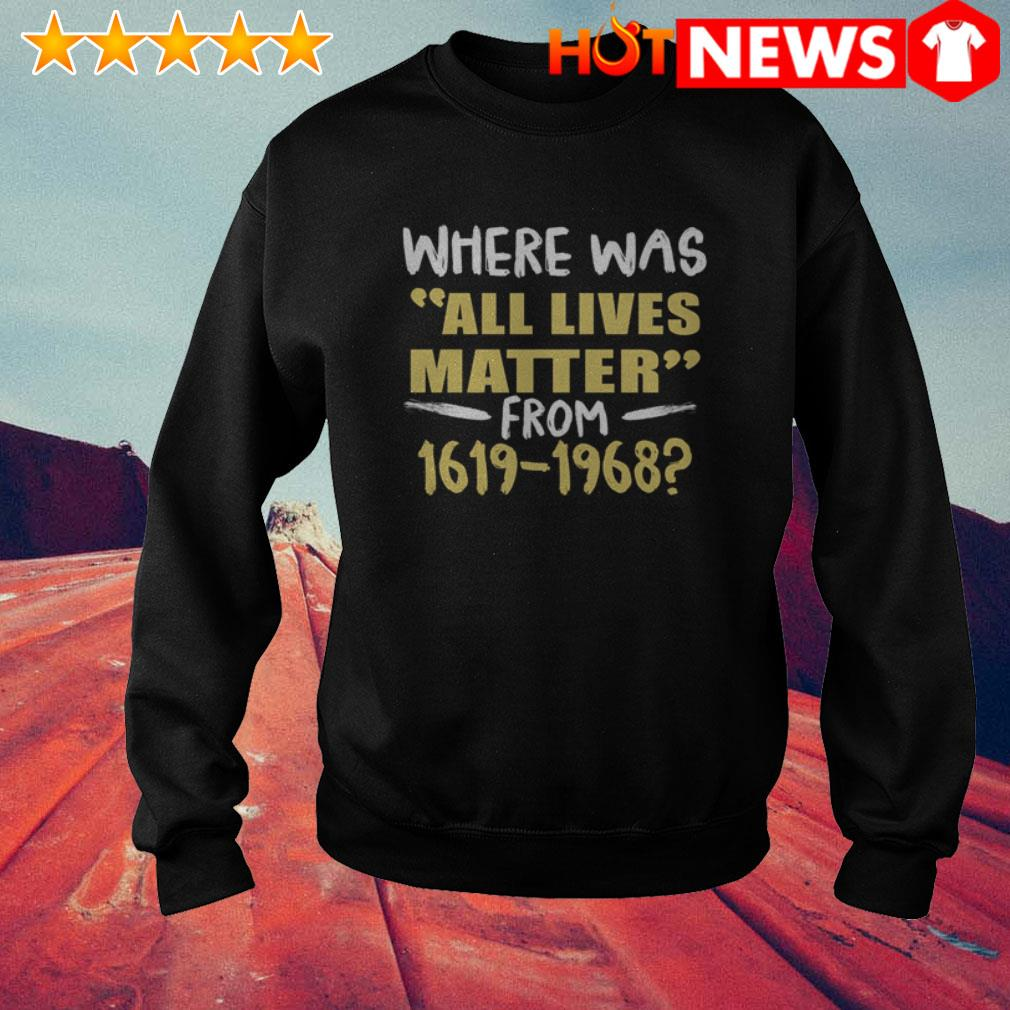 Where was all lives matter from 1619-1968 Juneteenth Sweater