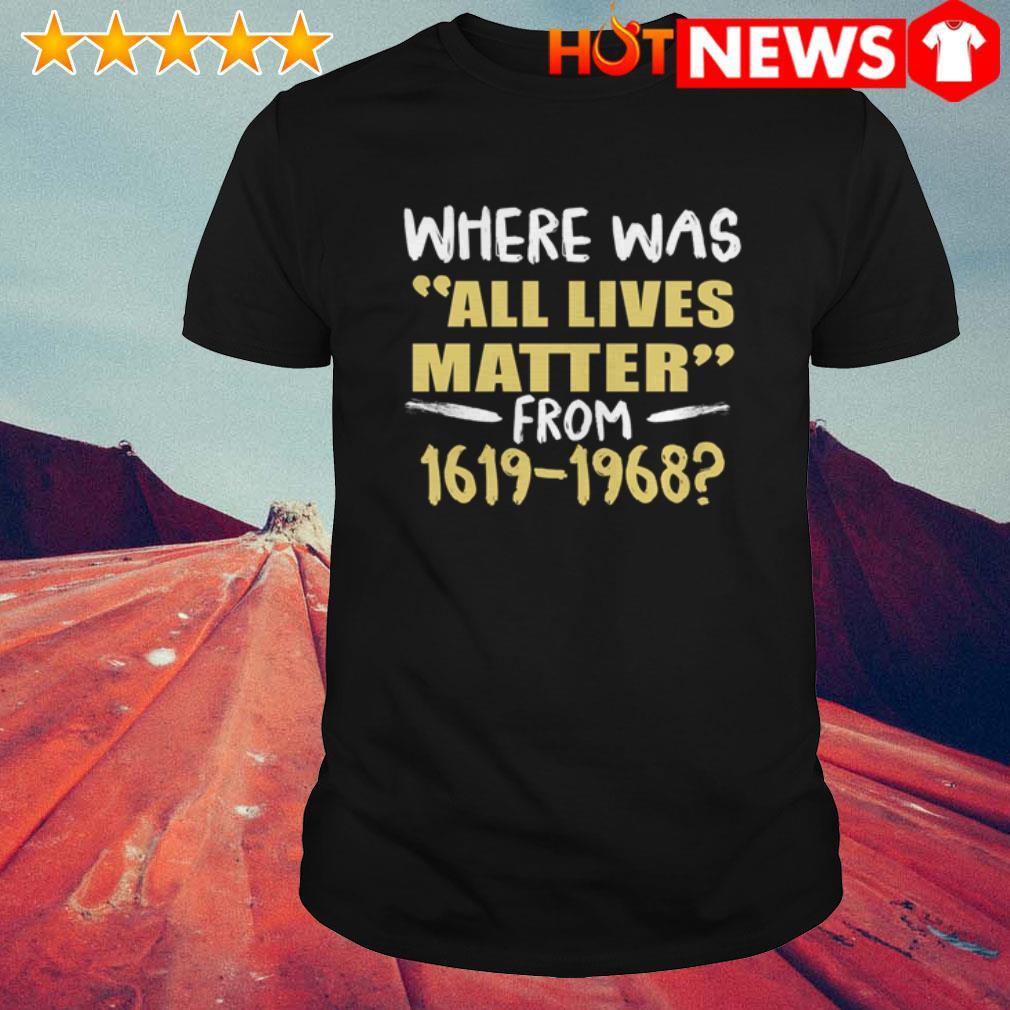 Where was all lives matter from 1619-1968 Juneteenth shirt