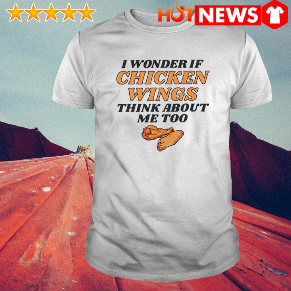 I wonder if chicken wings think about me too shirt