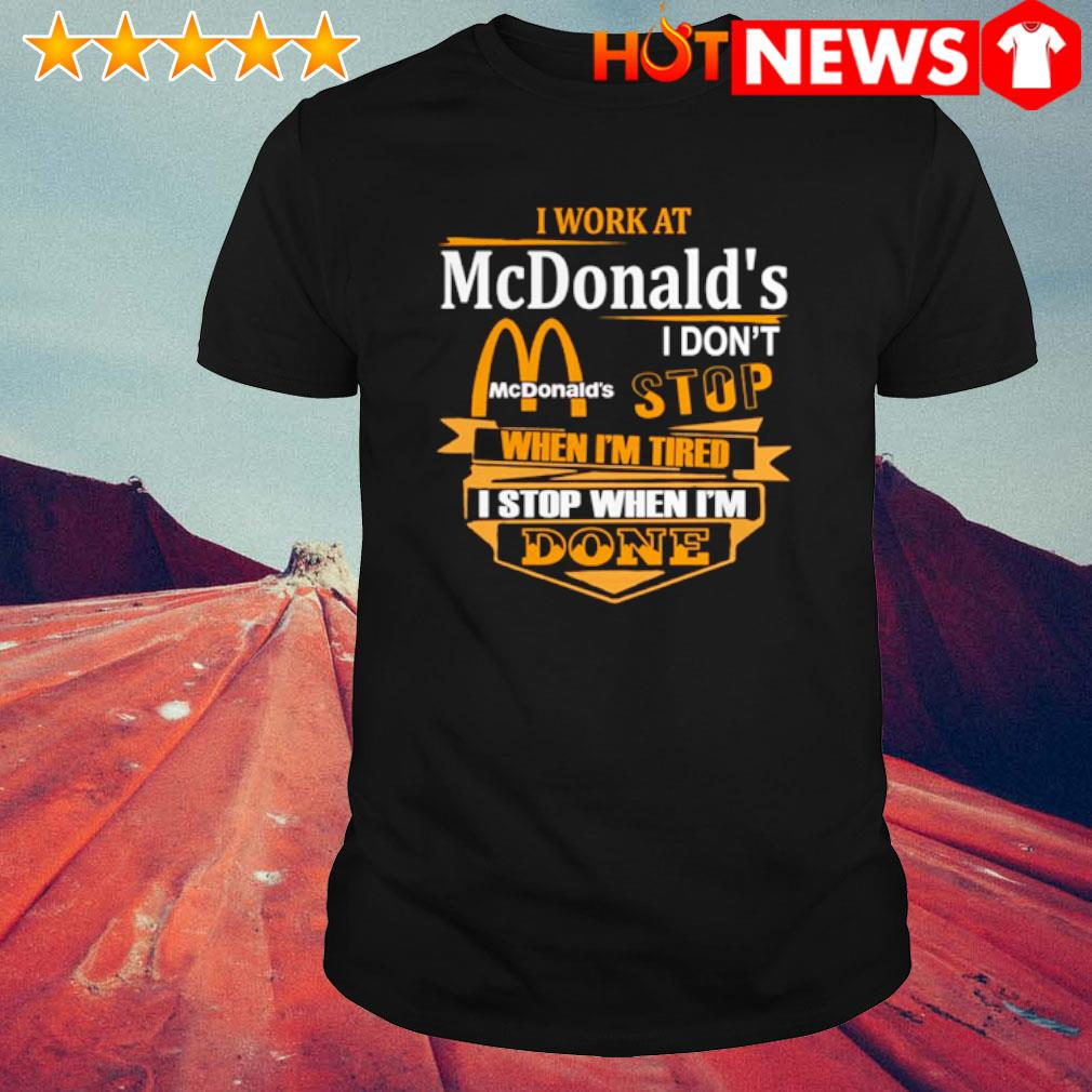 I work at McDonald's I don't stop when I'm tired shirt