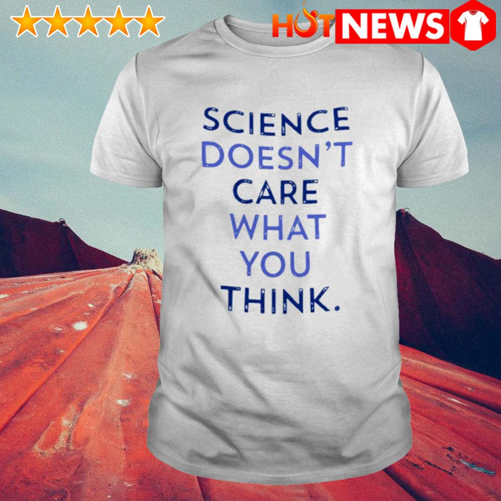 Science doesn't care what you think shirt