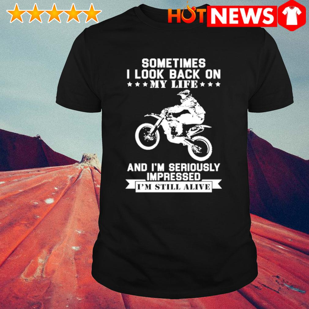 Sometimes I look back on my life and I'm seriously impressed I'm still alive shirt