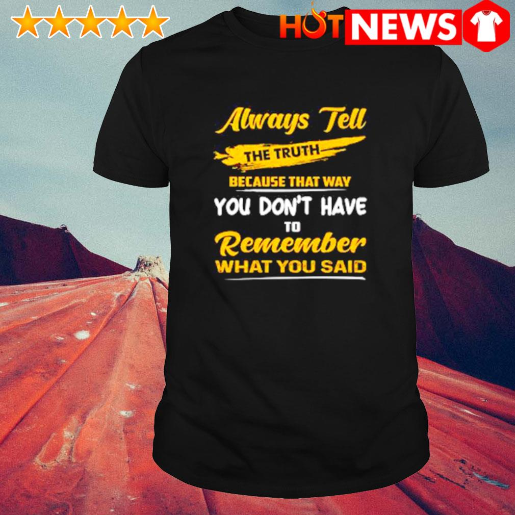 Always tell the truth because that way you don't have to remember shirt
