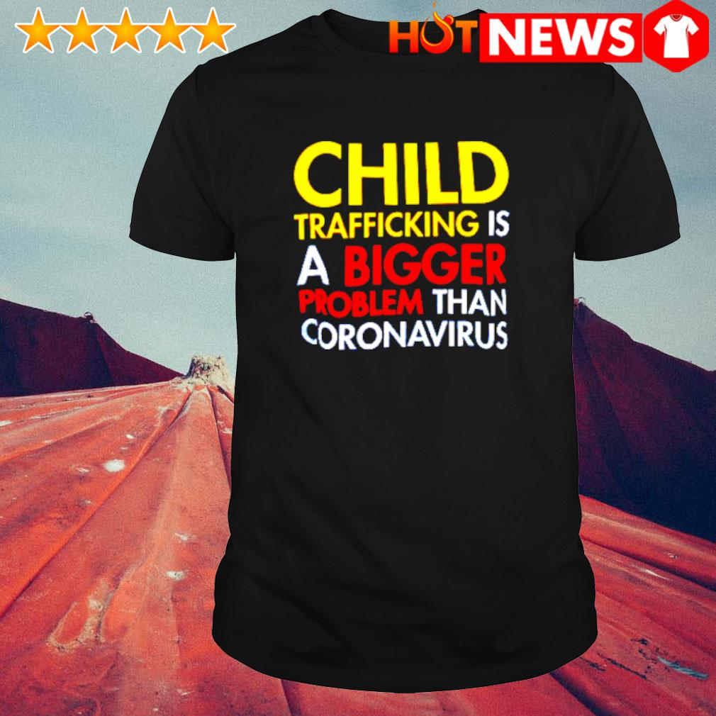 Child trafficking is a bigger problem than coronavirus shirt