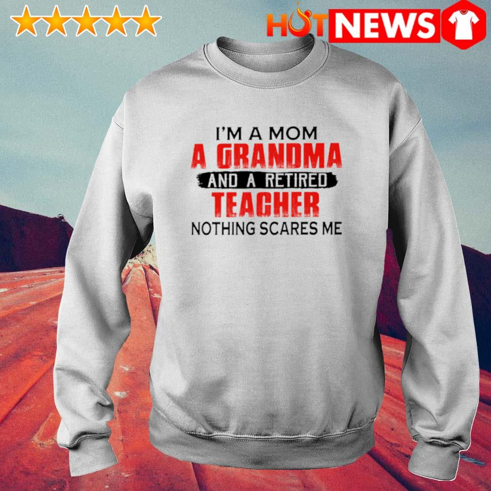 I'm a Mom a Grandma and a retired teacher nothing scares me s 6 HNT Sweat White
