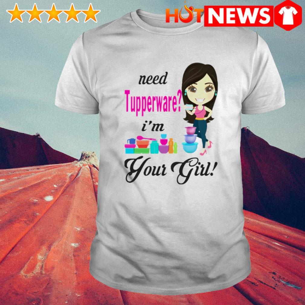 Need Tupperware I'm your girl shirt