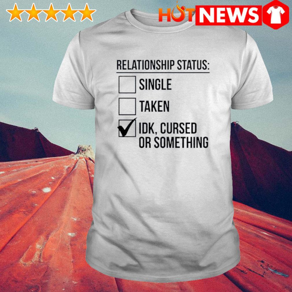 Relationship status single taken IDK cursed or something shirt