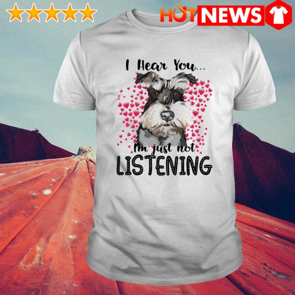 Schnauzer I hear you I'm just not listening shirt