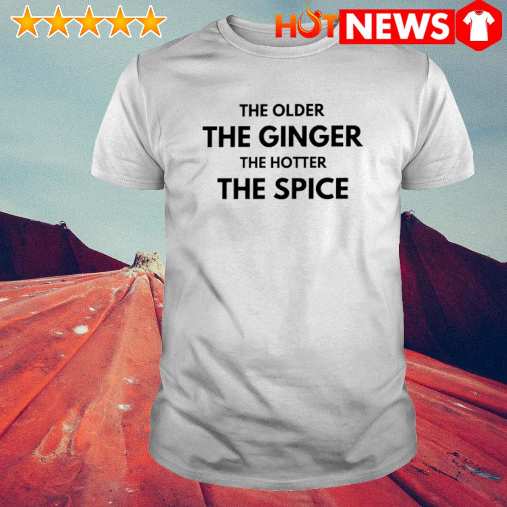 The older the ginger the hotter the spice shirt
