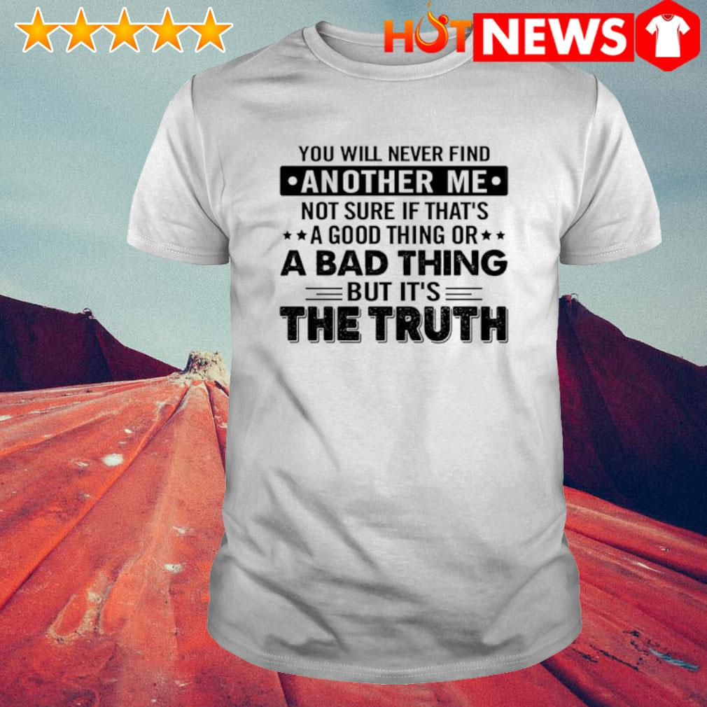 You will never find another me not sure if that's a good thing or a bad thing shirt