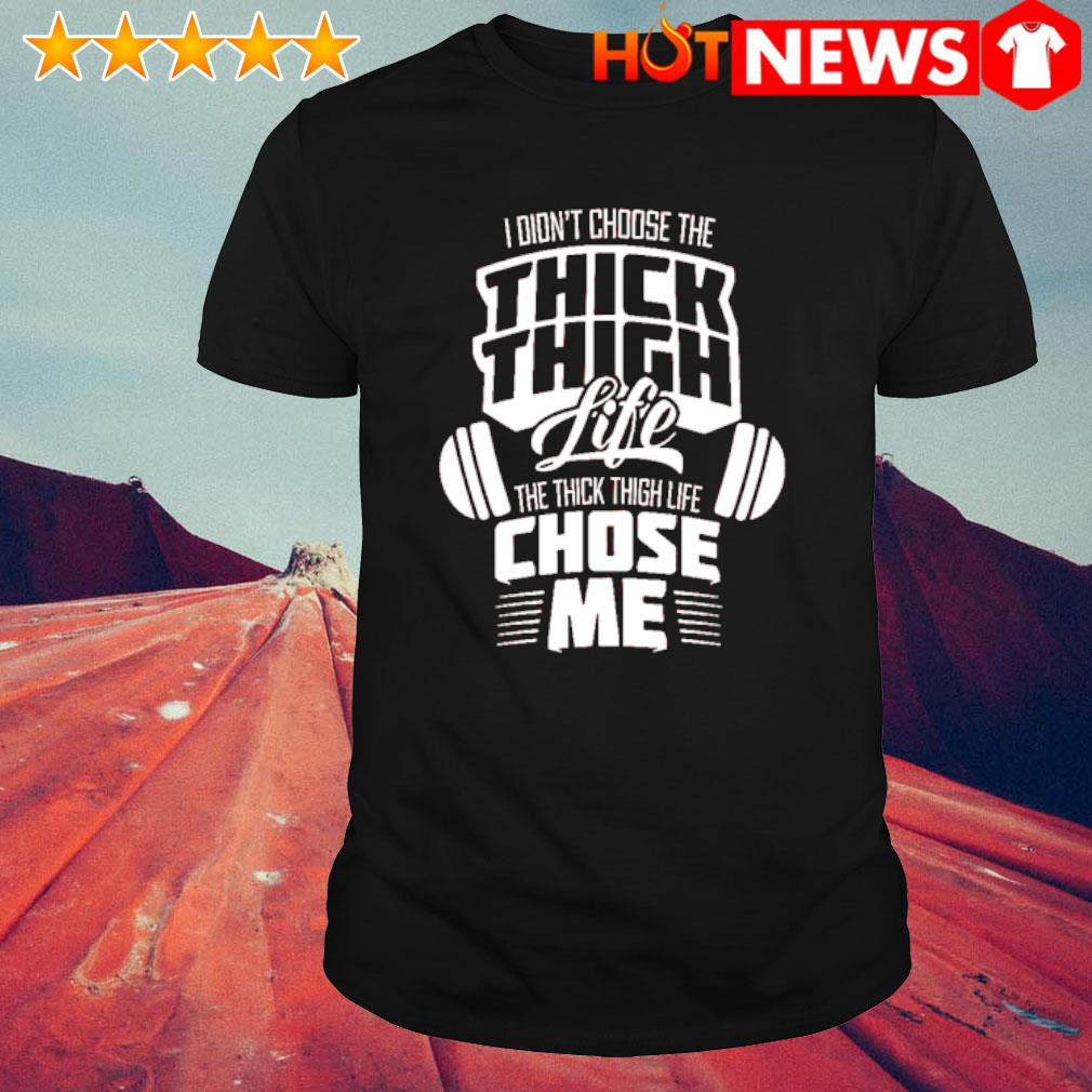 I didn't choose the thick thigh life the thick thigh life chose me shirt