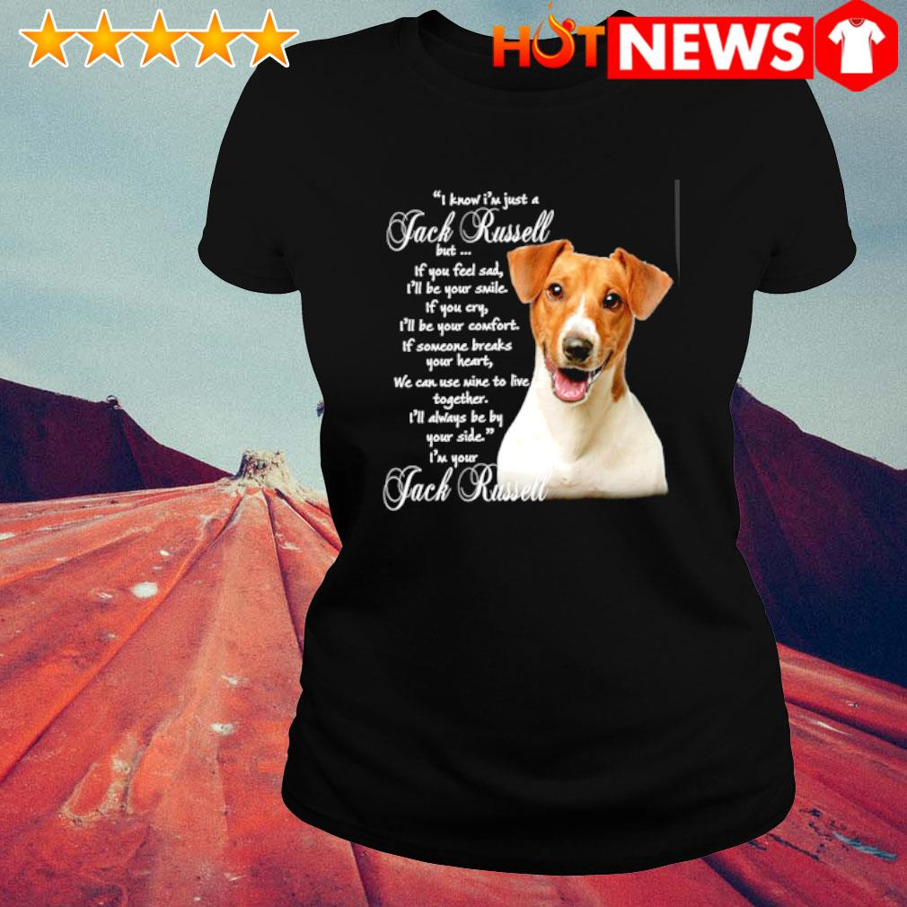 I know I'm just a Jack Russell but if you feel sad s ladies-tee
