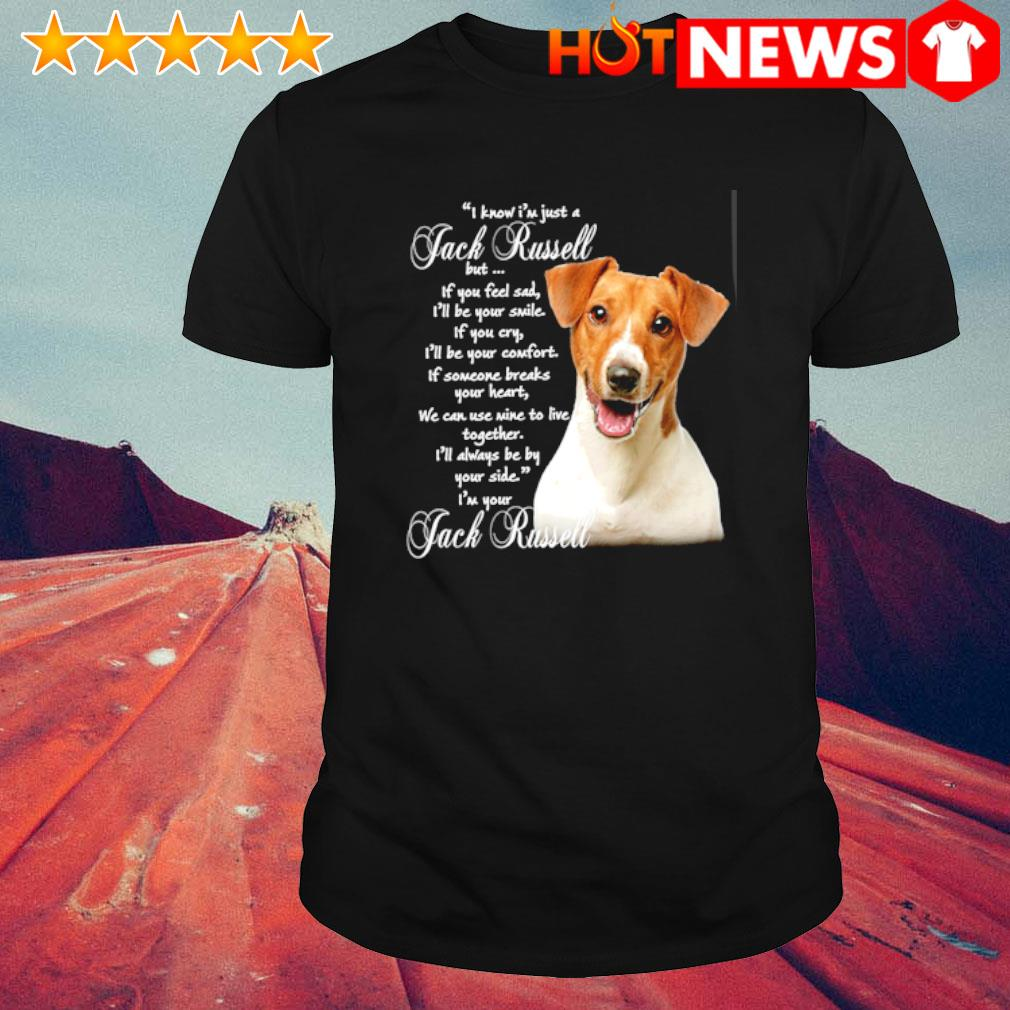I know I'm just a Jack Russell but if you feel sad shirt