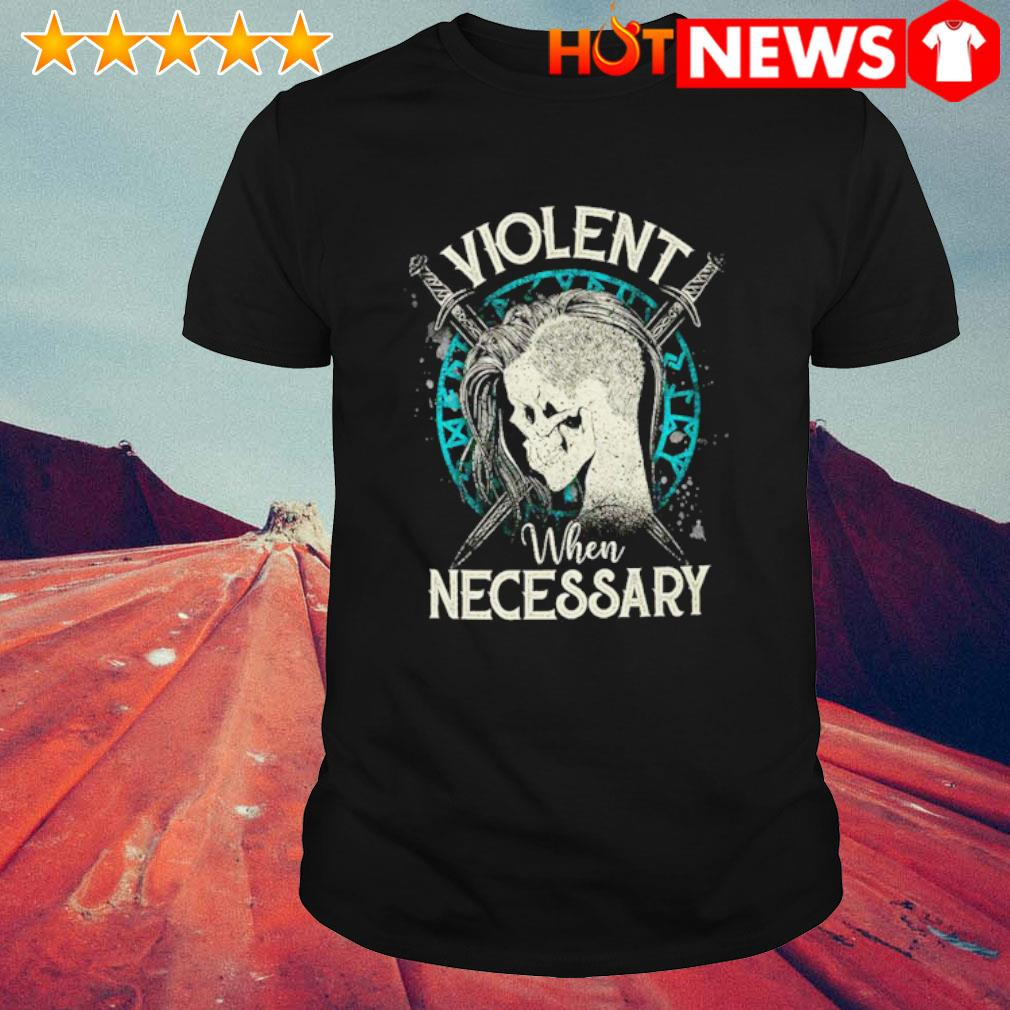 Shieldmaiden violent when necessary shirt