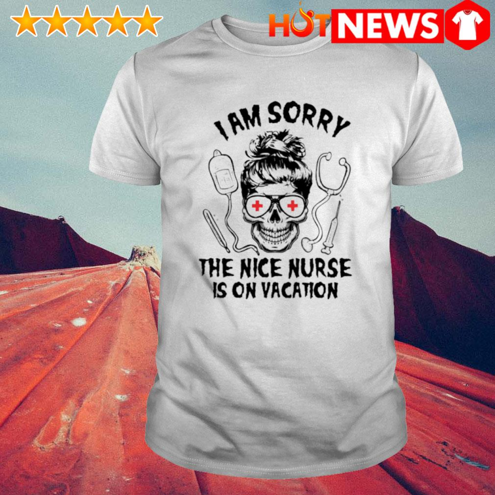 Skull girl I am sorry the nice Nurse is on vacation shirt