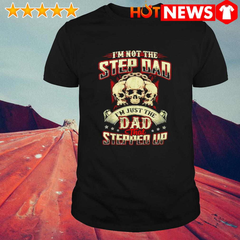 Skull I'm not the step Dad I'm just the Dad that stepped up shirt