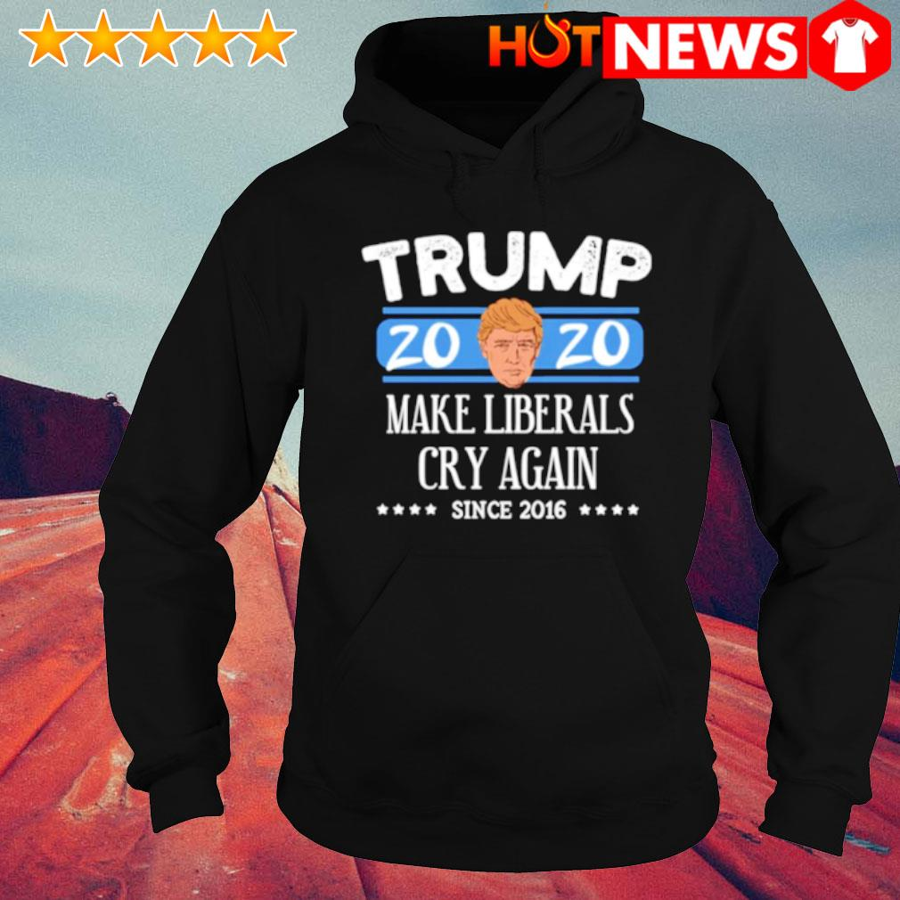 Trump 2020 make liberals cry again since 2016 s hoodie