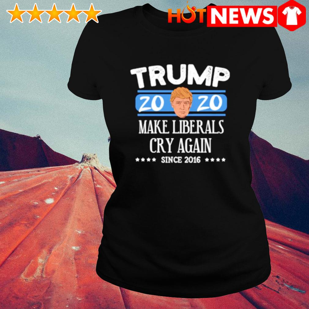 Trump 2020 make liberals cry again since 2016 s ladies-tee