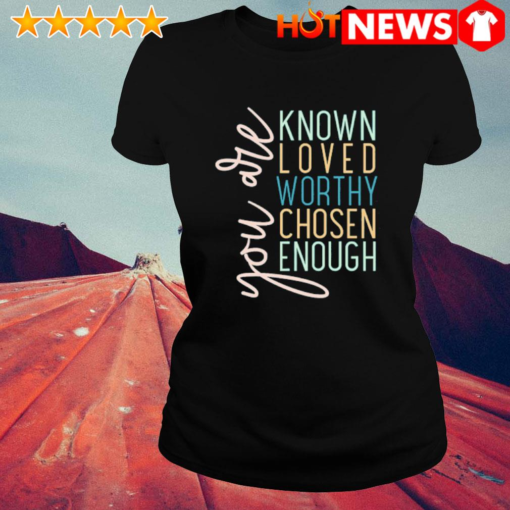 You are known loved worthy chosen enough s ladies-tee