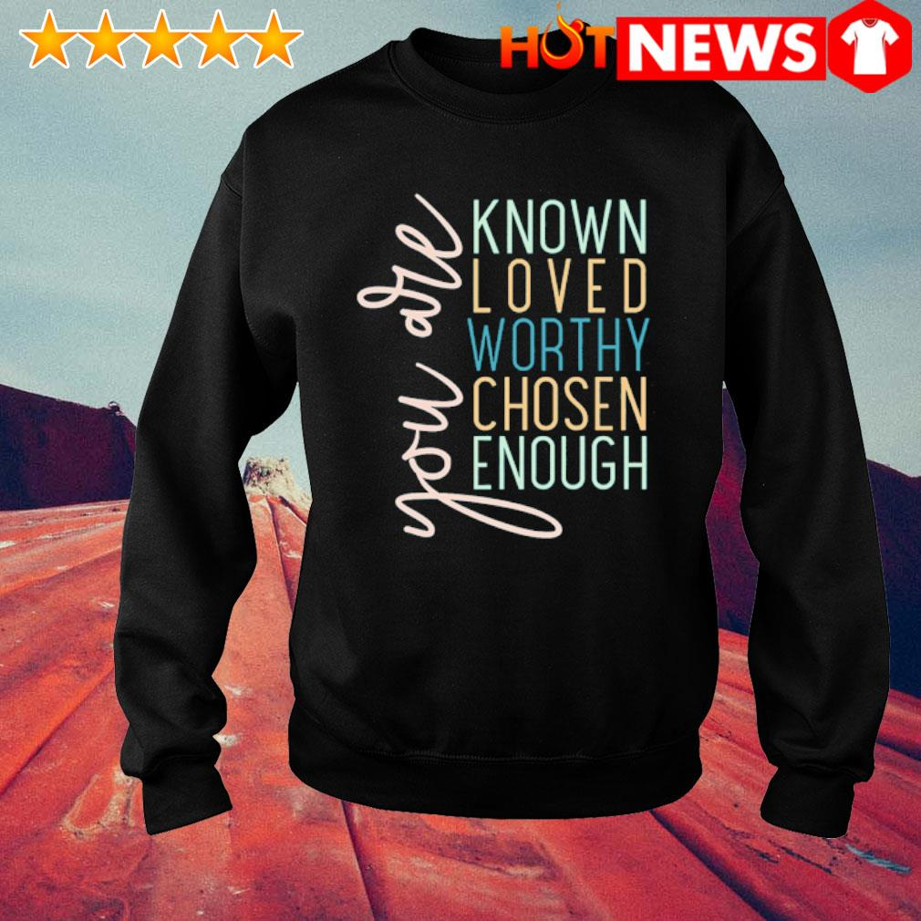You are known loved worthy chosen enough s sweater