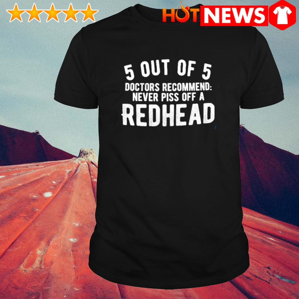 5 out of 5 doctors recommend never piss off a redhead shirt