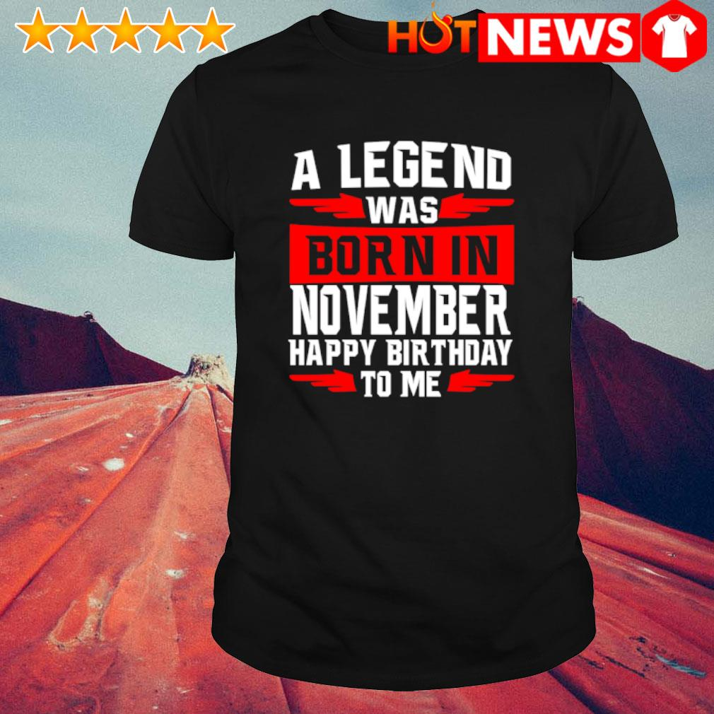 A legend was born in November happy birthday to me shirt