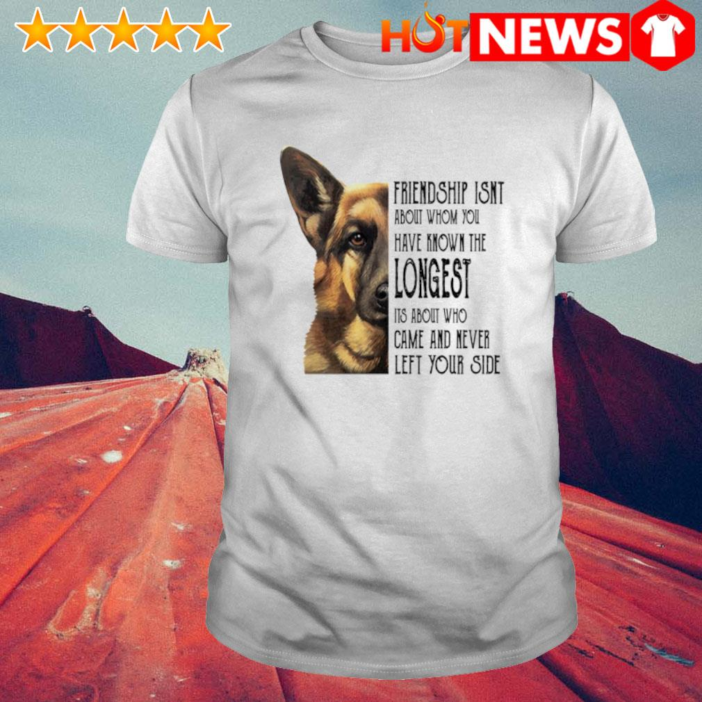 Dog friendship isn't about whom you have known the longest shirt