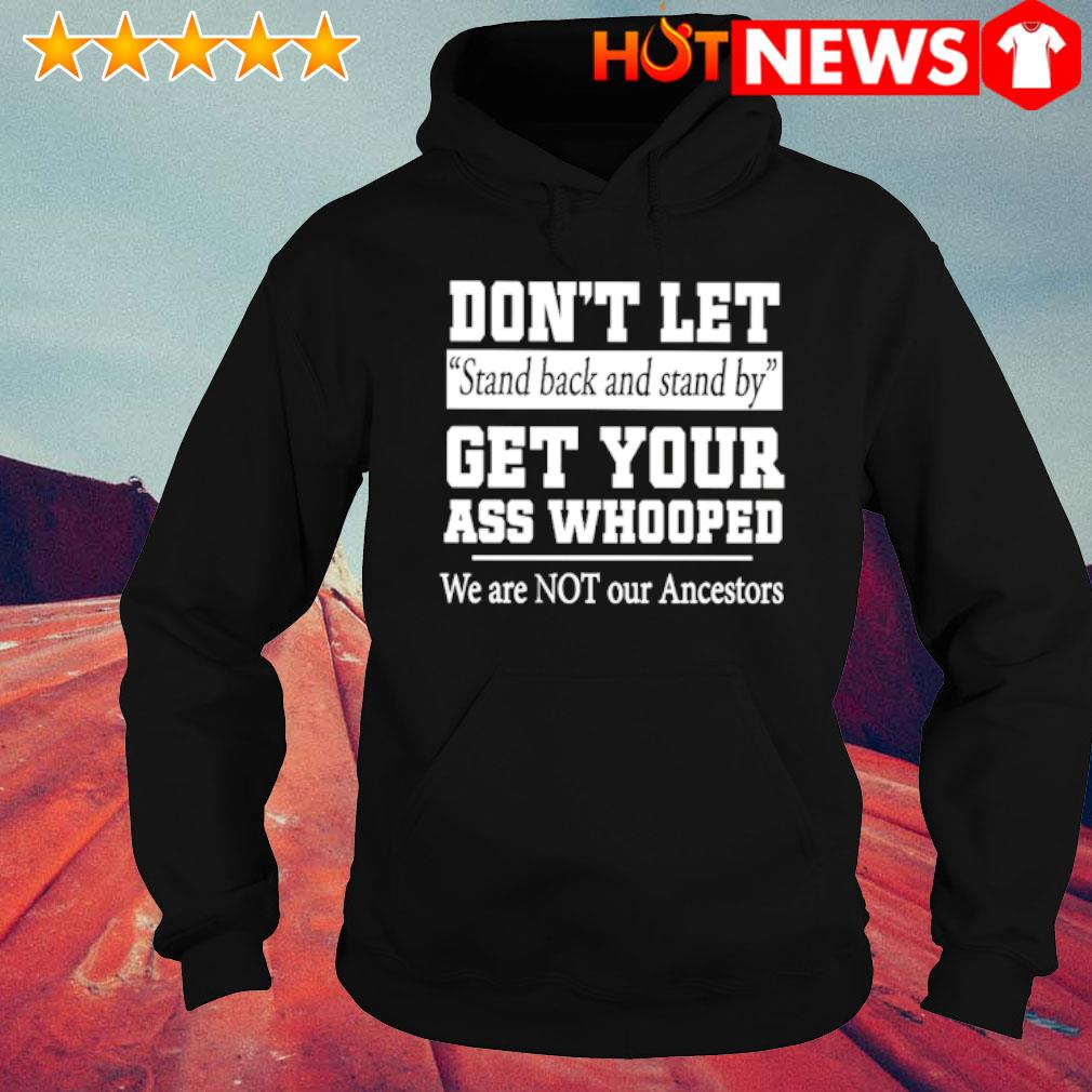 Don't let stand back and stand by get your ass whooped s hoodie