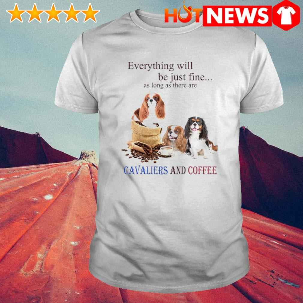 Everything will be just fine as long as there are Cavaliers and coffee shirt
