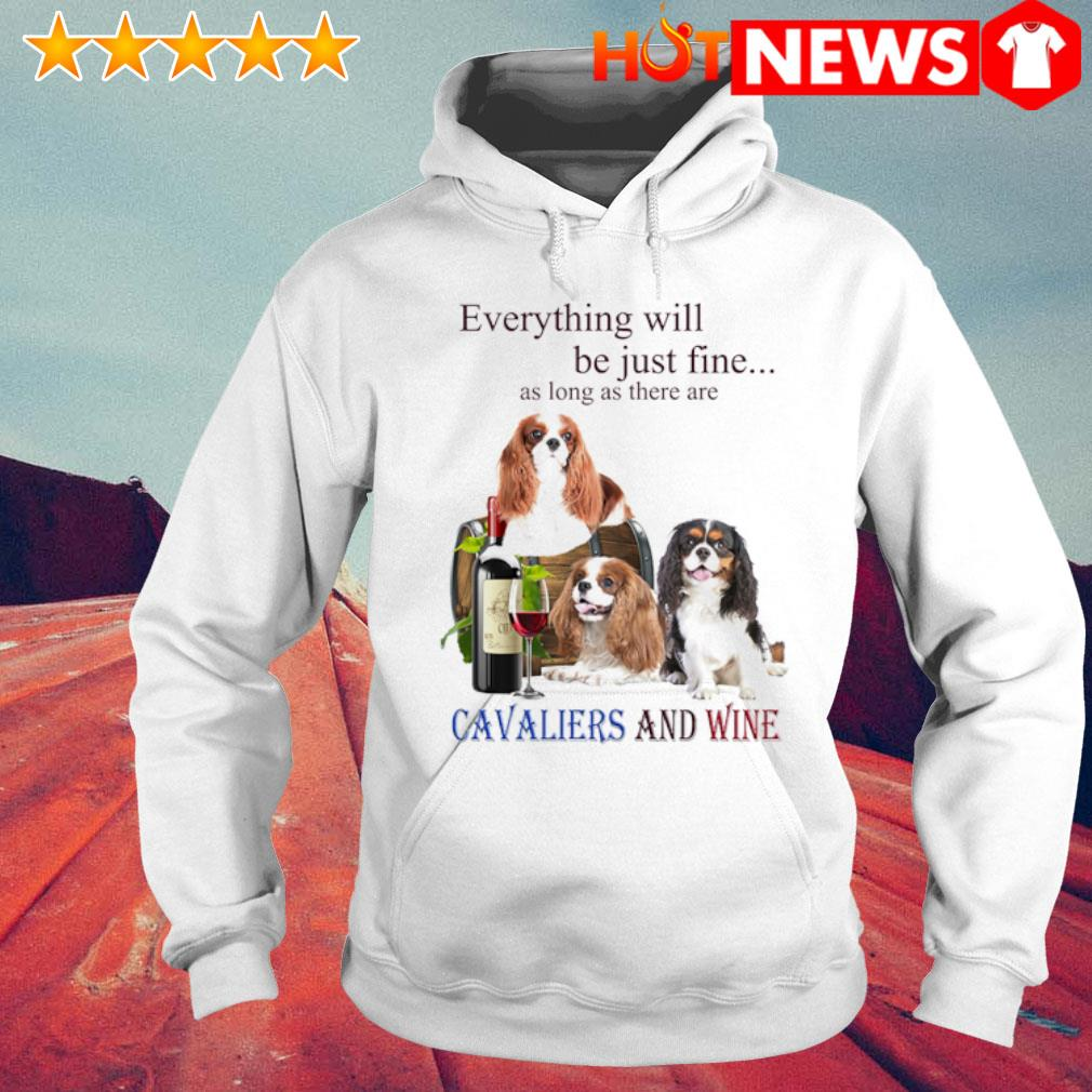 Everything will be just fine as long as there are Cavaliers and wine s 6 HNT Hoodie White