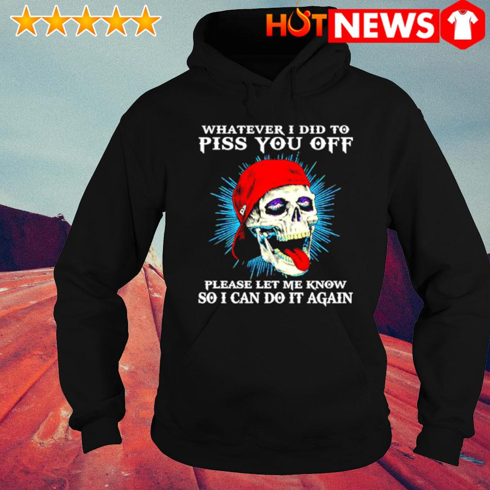 Skull whatever I did to piss you off please let me know so I can do it again s hoodie