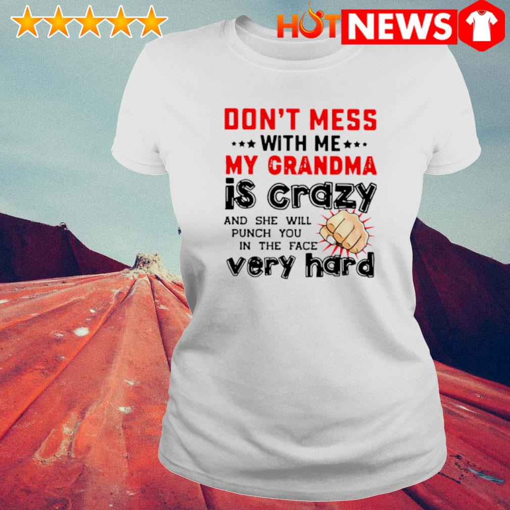 Don't mess with me my Grandma is crazy and she will punch you in the face very hard s 6 HNT Ladie White