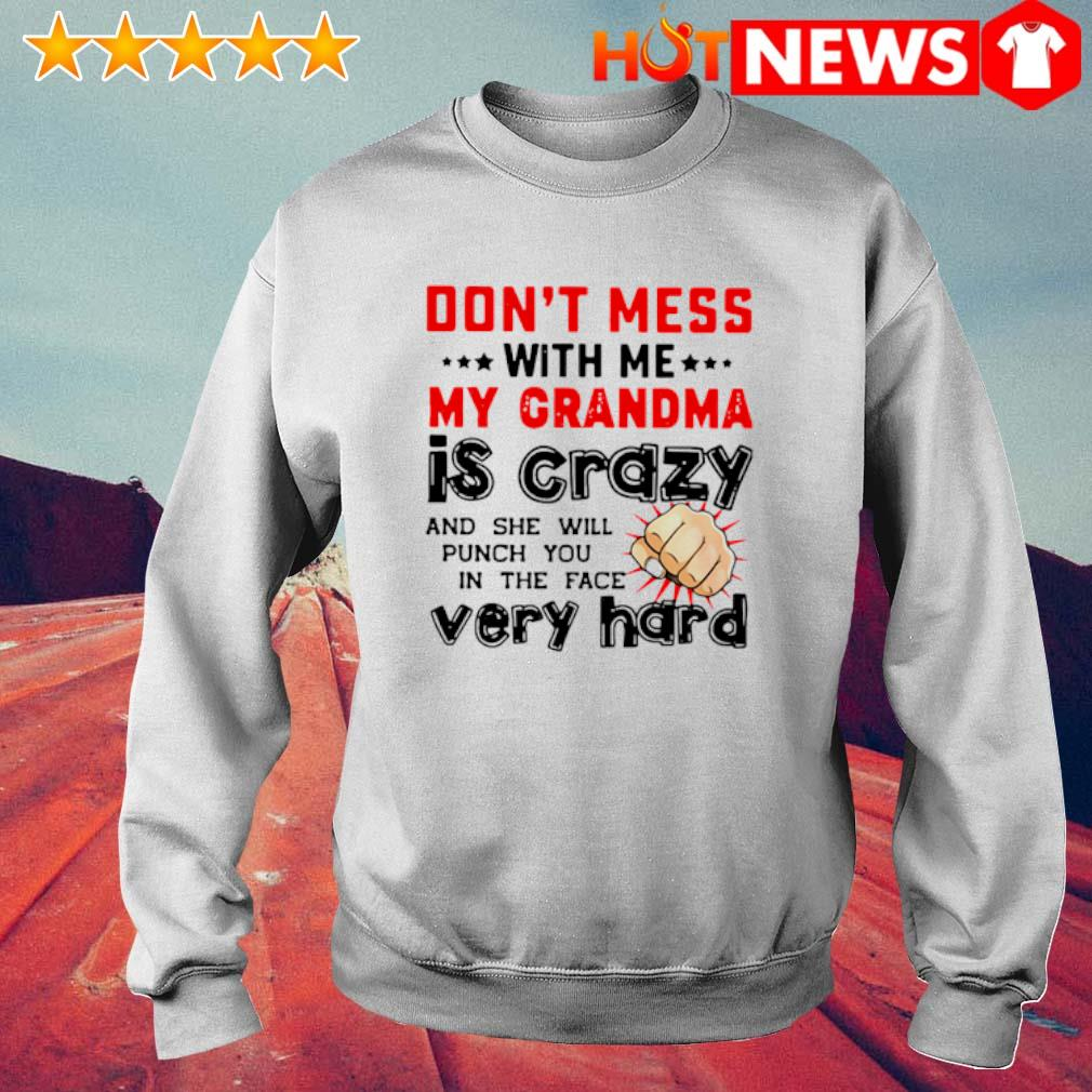 Don't mess with me my Grandma is crazy and she will punch you in the face very hard s 6 HNT Sweat White