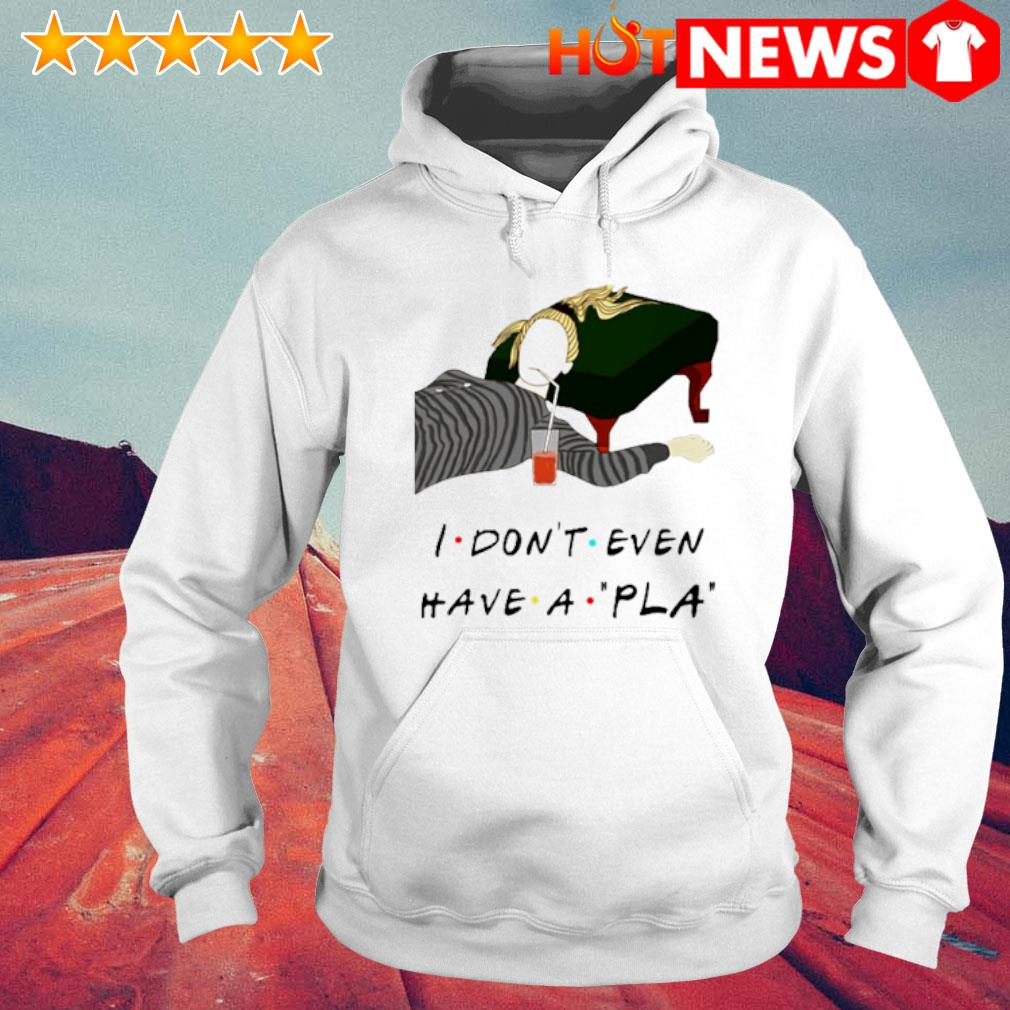I don't even have a pla Friends s 6 HNT Hoodie White