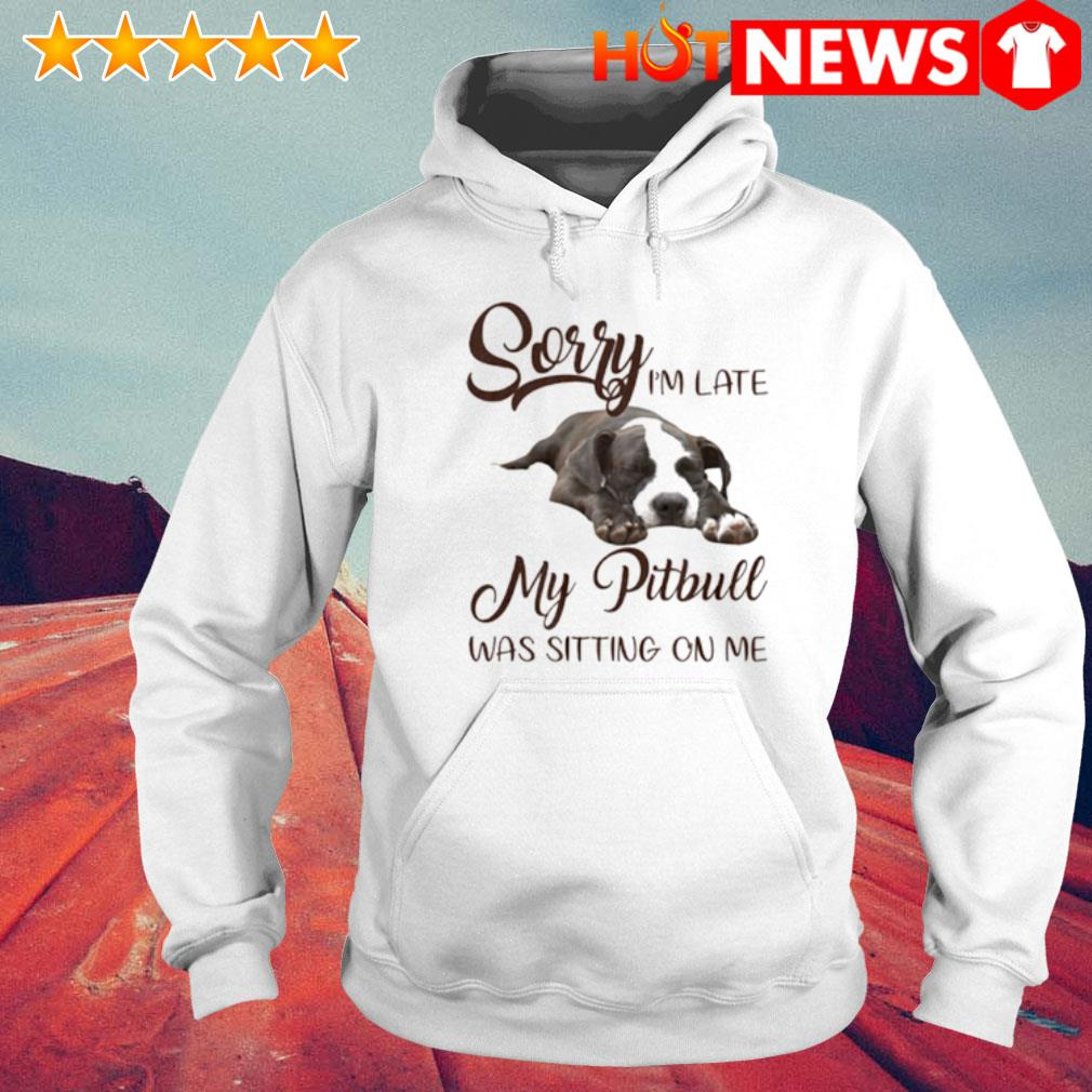 Sorry I'm late my Pitbull was sitting on me s 6 HNT Hoodie White